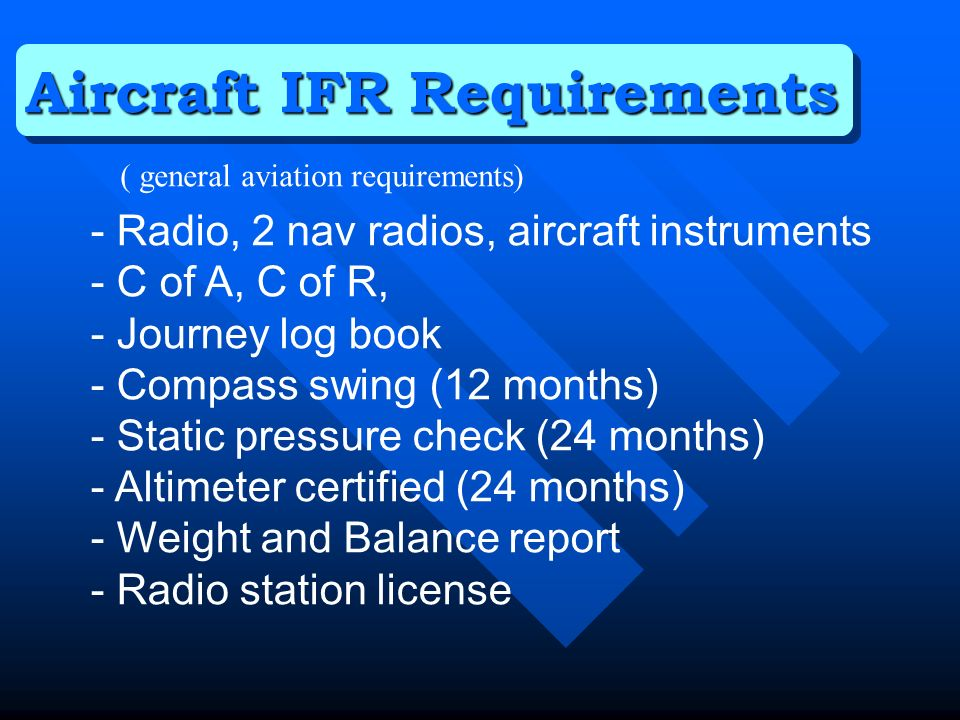 - Radio, 2 nav radios, aircraft instruments - C of A, C of R, - Journey log book - Compass swing (12 months) - Static pressure check (24 months) - Altimeter certified (24 months) - Weight and Balance report - Radio station license Aircraft IFR Requirements ( general aviation requirements)