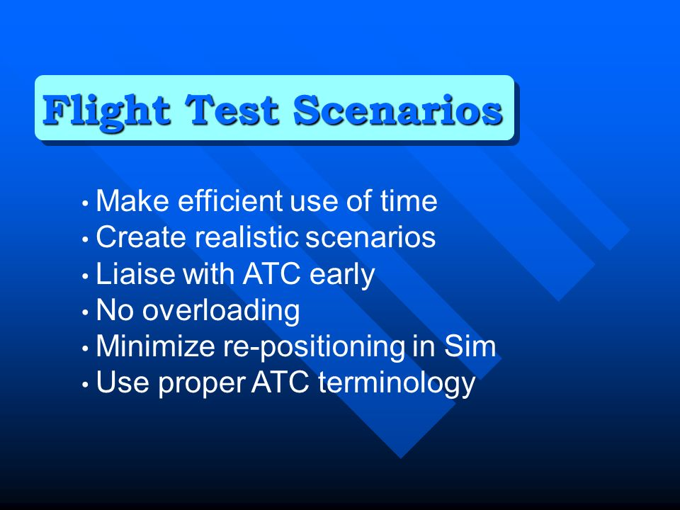 Make efficient use of time Create realistic scenarios Liaise with ATC early No overloading Minimize re-positioning in Sim Use proper ATC terminology Flight Test Scenarios