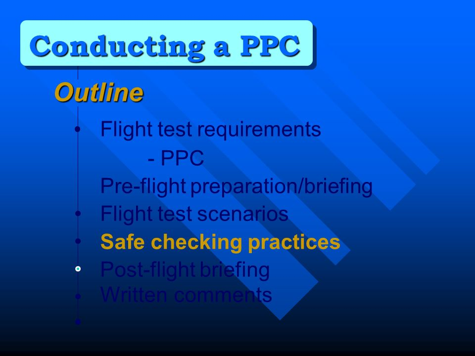 Outline Flight test requirements - PPC Pre-flight preparation/briefing Flight test scenarios Safe checking practices Post-flight briefing Written comments Conducting a PPC