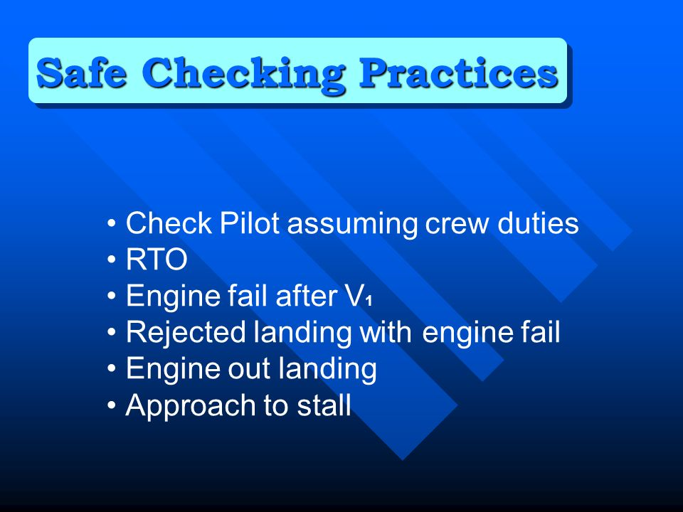 Check Pilot assuming crew duties RTO Engine fail after V 1 Rejected landing with engine fail Engine out landing Approach to stall Safe Checking Practices