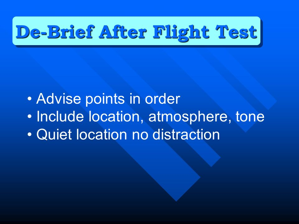 Advise points in order Include location, atmosphere, tone Quiet location no distraction De-Brief After Flight Test
