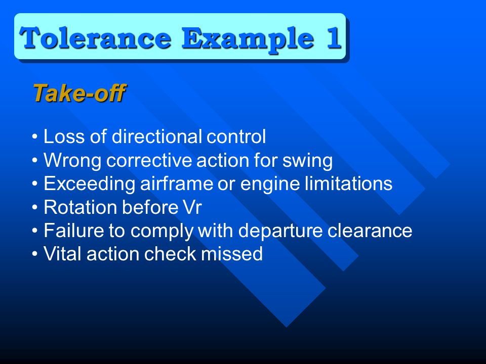 Loss of directional control Wrong corrective action for swing Exceeding airframe or engine limitations Rotation before Vr Failure to comply with departure clearance Vital action check missed Tolerance Example 1 Take-off