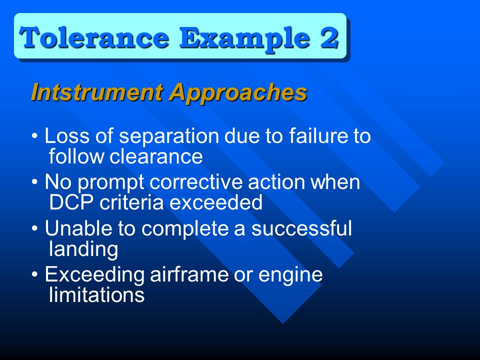 Loss of separation due to failure to follow clearance No prompt corrective action when DCP criteria exceeded Unable to complete a successful landing Exceeding airframe or engine limitations Tolerance Example 2 Intstrument Approaches