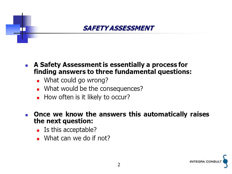 2 SAFETY ASSESSMENT A Safety Assessment is essentially a process for finding answers to three fundamental questions: What could go wrong? What would b
