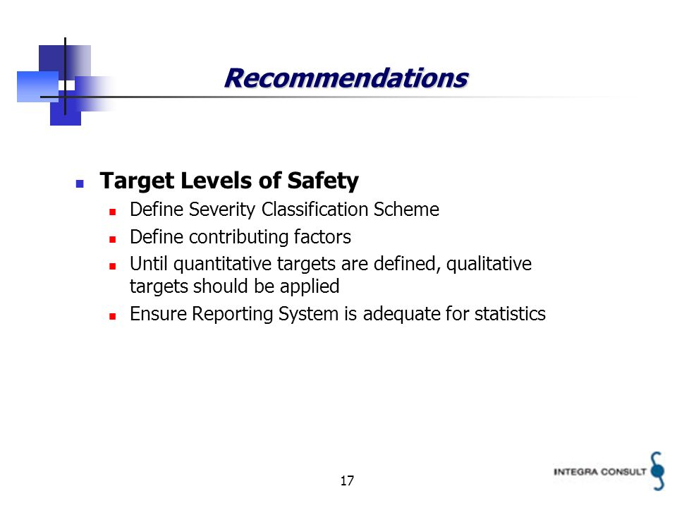 17 Recommendations Target Levels of Safety Define Severity Classification Scheme Define contributing factors Until quantitative targets are defined, qualitative targets should be applied Ensure Reporting System is adequate for statistics