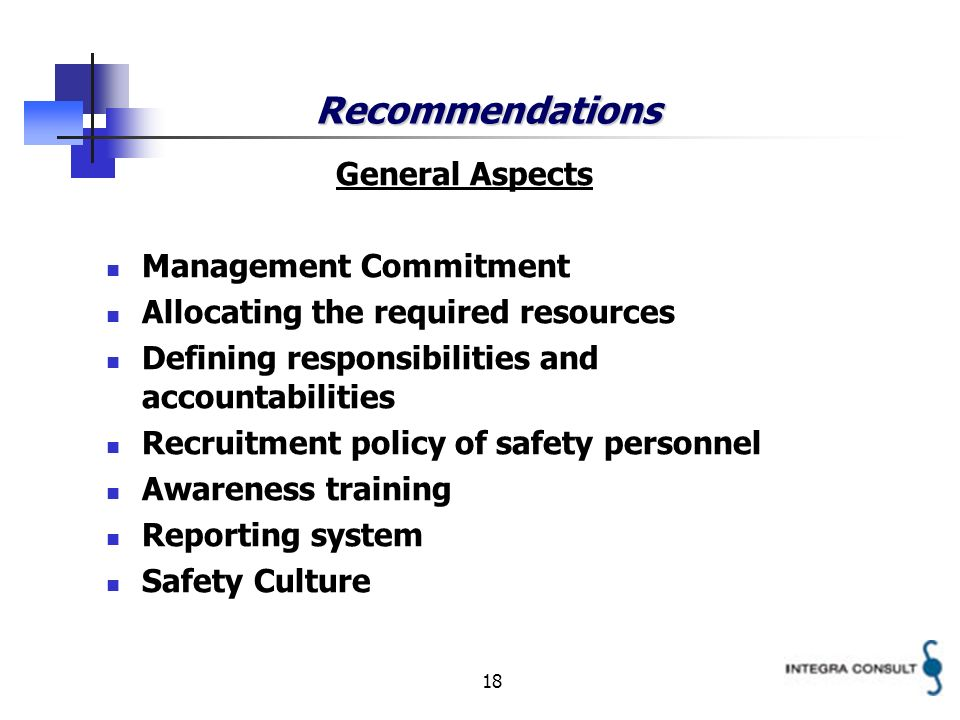 18 Recommendations General Aspects Management Commitment Allocating the required resources Defining responsibilities and accountabilities Recruitment policy of safety personnel Awareness training Reporting system Safety Culture