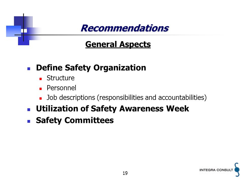 19 Recommendations General Aspects Define Safety Organization Structure Personnel Job descriptions (responsibilities and accountabilities) Utilization of Safety Awareness Week Safety Committees