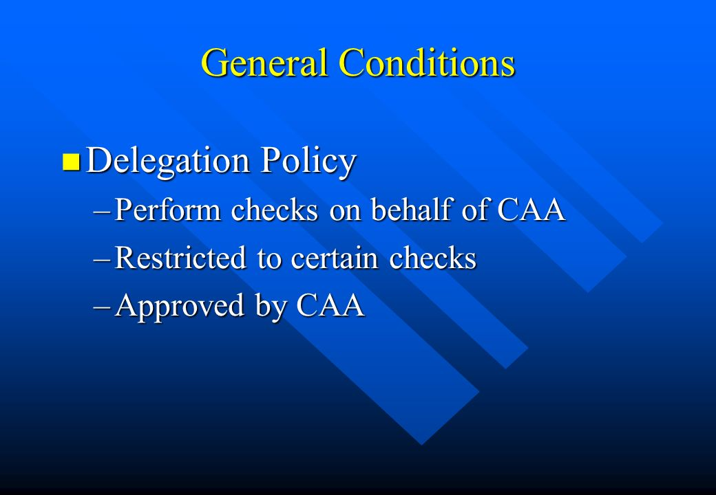 General Conditions n Delegation Policy –Perform checks on behalf of CAA –Restricted to certain checks –Approved by CAA