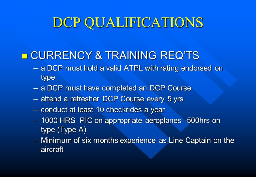 DCP QUALIFICATIONS n CURRENCY & TRAINING REQTS –a DCP must hold a valid ATPL with rating endorsed on type –a DCP must have completed an DCP Course –at