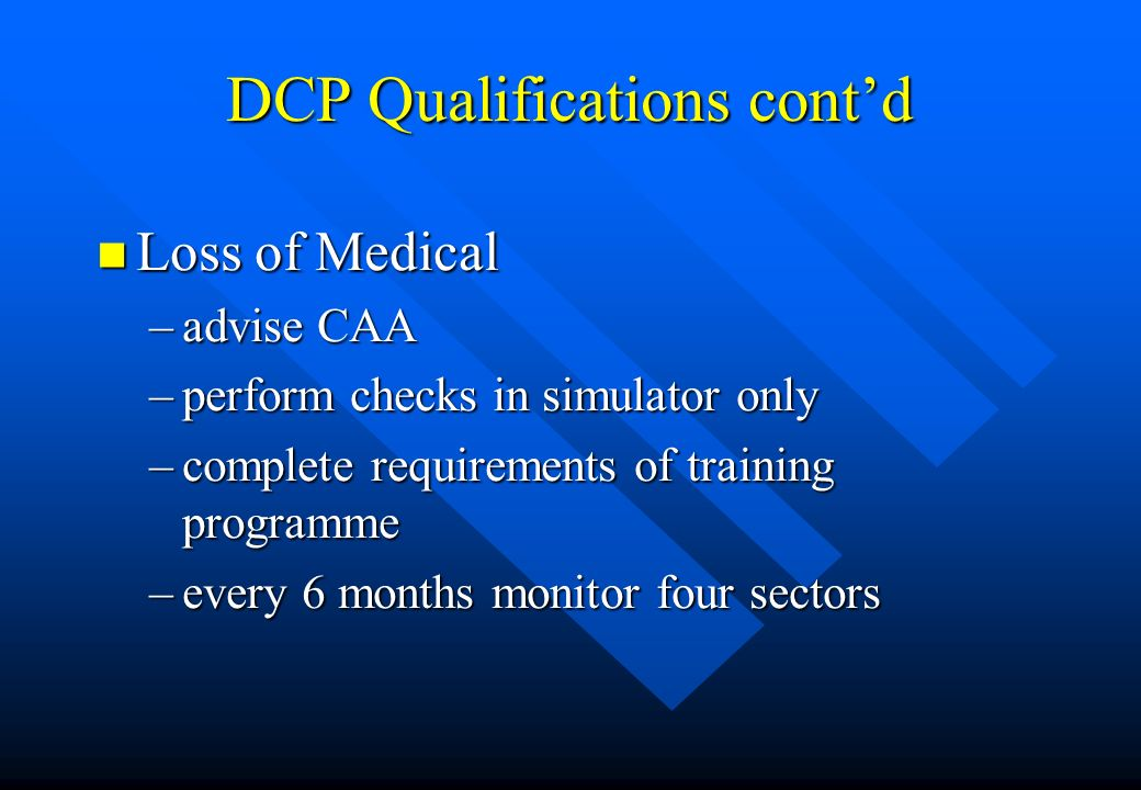 DCP Qualifications contd n Loss of Medical –advise CAA –perform checks in simulator only –complete requirements of training programme –every 6 months