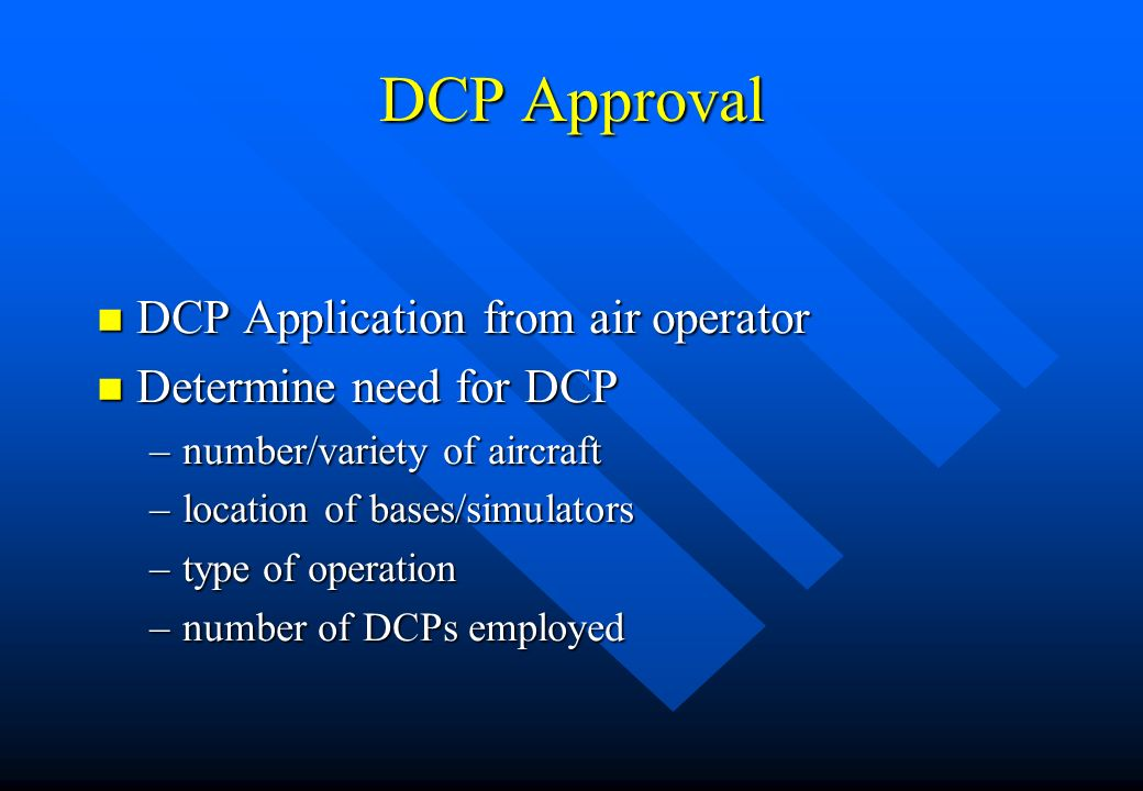 DCP Approval n DCP Application from air operator n Determine need for DCP –number/variety of aircraft –location of bases/simulators –type of operation