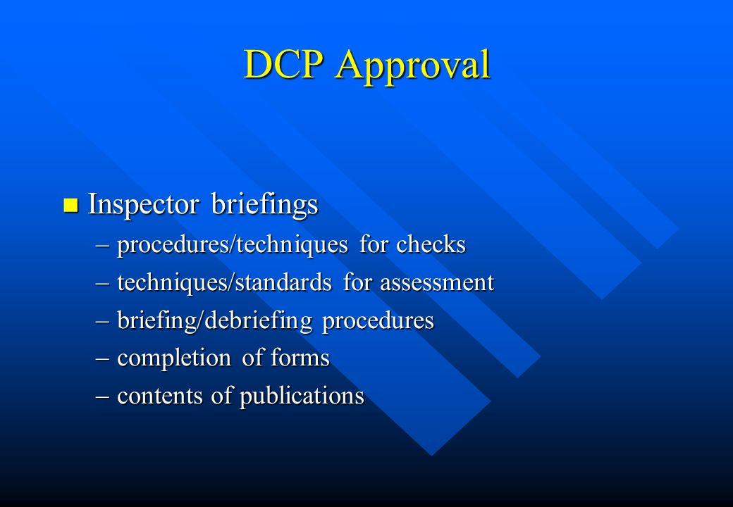 DCP Approval n Inspector briefings –procedures/techniques for checks –techniques/standards for assessment –briefing/debriefing procedures –completion