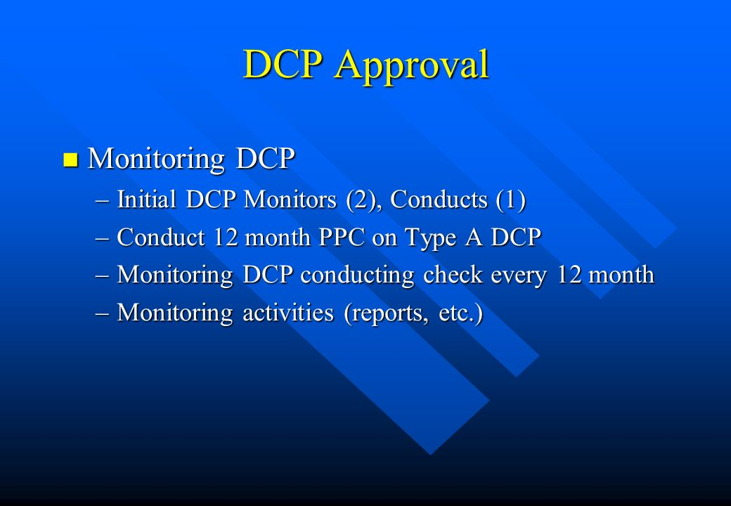 DCP Approval n Monitoring DCP –Initial DCP Monitors (2), Conducts (1) –Conduct 12 month PPC on Type A DCP –Monitoring DCP conducting check every 12 mo