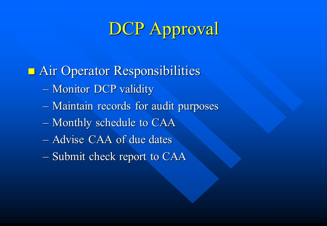 DCP Approval n Air Operator Responsibilities –Monitor DCP validity –Maintain records for audit purposes –Monthly schedule to CAA –Advise CAA of due da