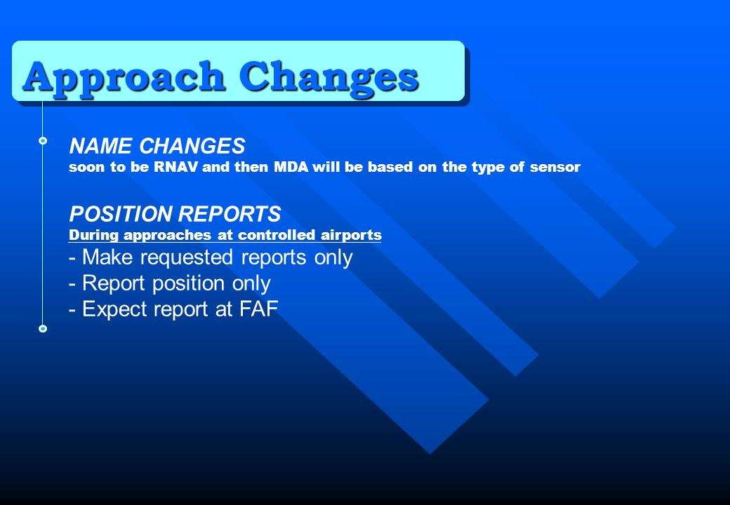 Approach Changes NAME CHANGES soon to be RNAV and then MDA will be based on the type of sensor POSITION REPORTS During approaches at controlled airpor