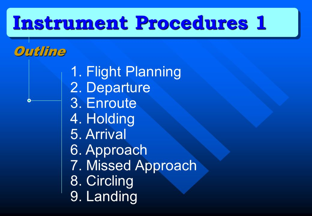 Instrument Procedures 1 Outline 1. Flight Planning 2. Departure 3. Enroute 4. Holding 5. Arrival 6. Approach 7. Missed Approach 8. Circling 9. Landing