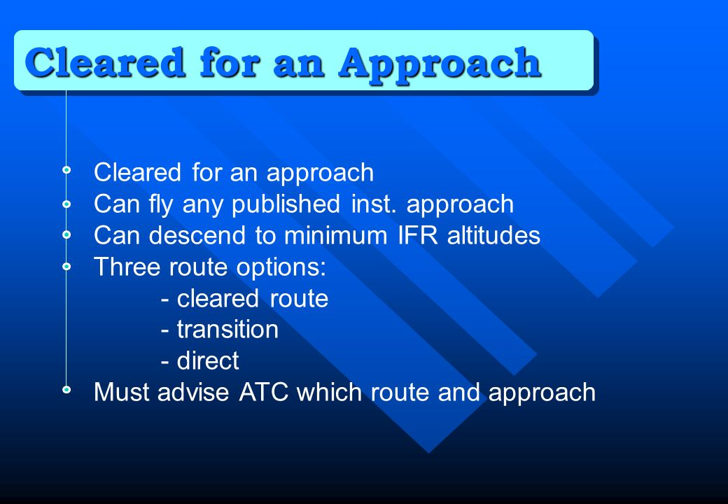 Cleared for an Approach Cleared for an approach Can fly any published inst. approach Can descend to minimum IFR altitudes Three route options: - clear