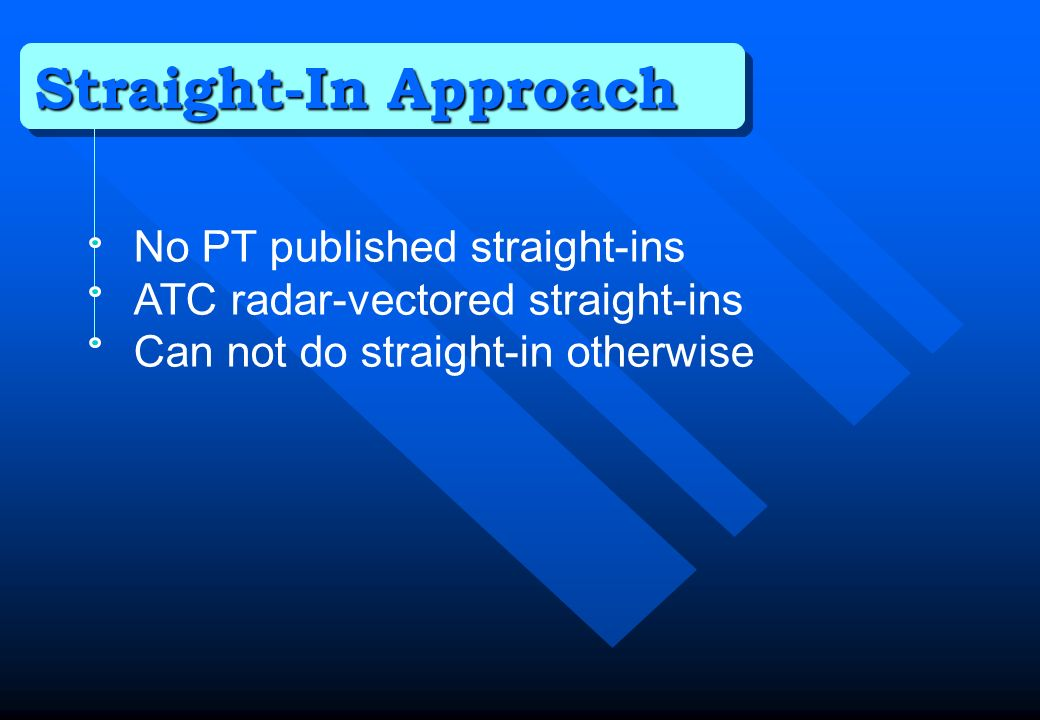 Straight-In Approach No PT published straight-ins ATC radar-vectored straight-ins Can not do straight-in otherwise