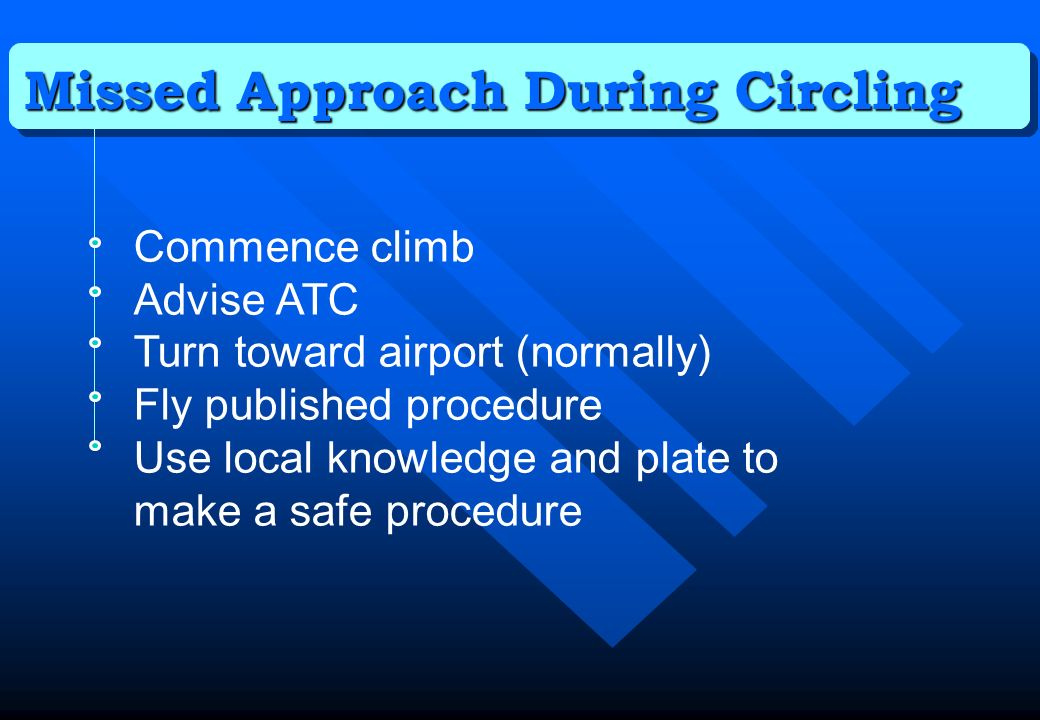Missed Approach During Circling Commence climb Advise ATC Turn toward airport (normally) Fly published procedure Use local knowledge and plate to make