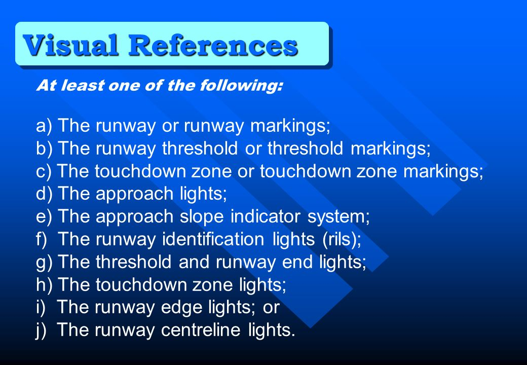 Visual References At least one of the following: a) The runway or runway markings; b) The runway threshold or threshold markings; c) The touchdown zon