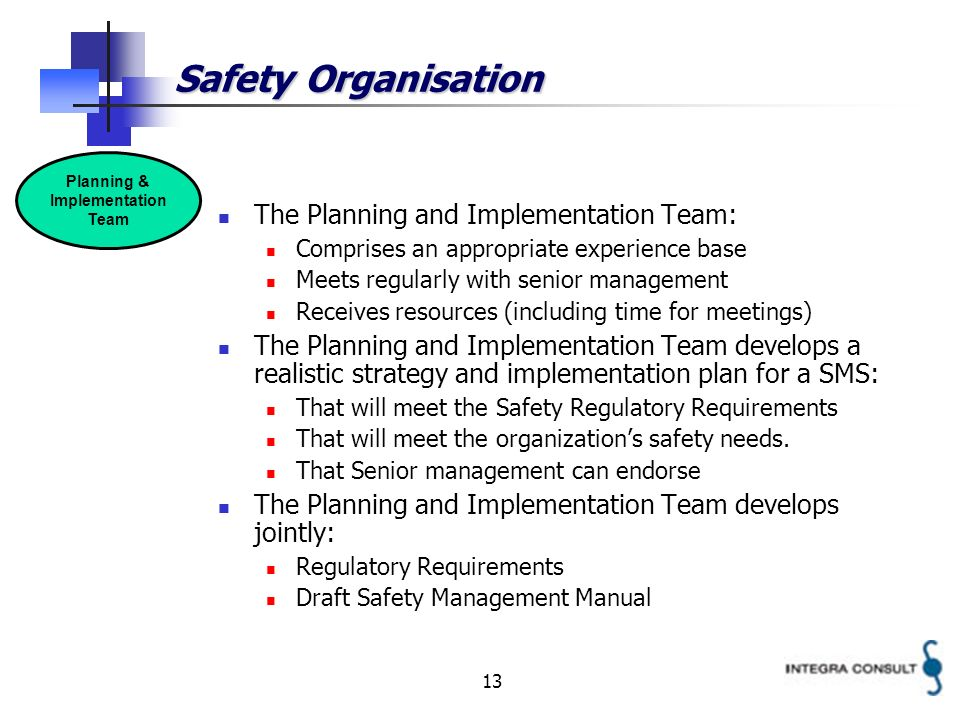 13 Safety Organisation The Planning and Implementation Team: Comprises an appropriate experience base Meets regularly with senior management Receives resources (including time for meetings) The Planning and Implementation Team develops a realistic strategy and implementation plan for a SMS: That will meet the Safety Regulatory Requirements That will meet the organizations safety needs.