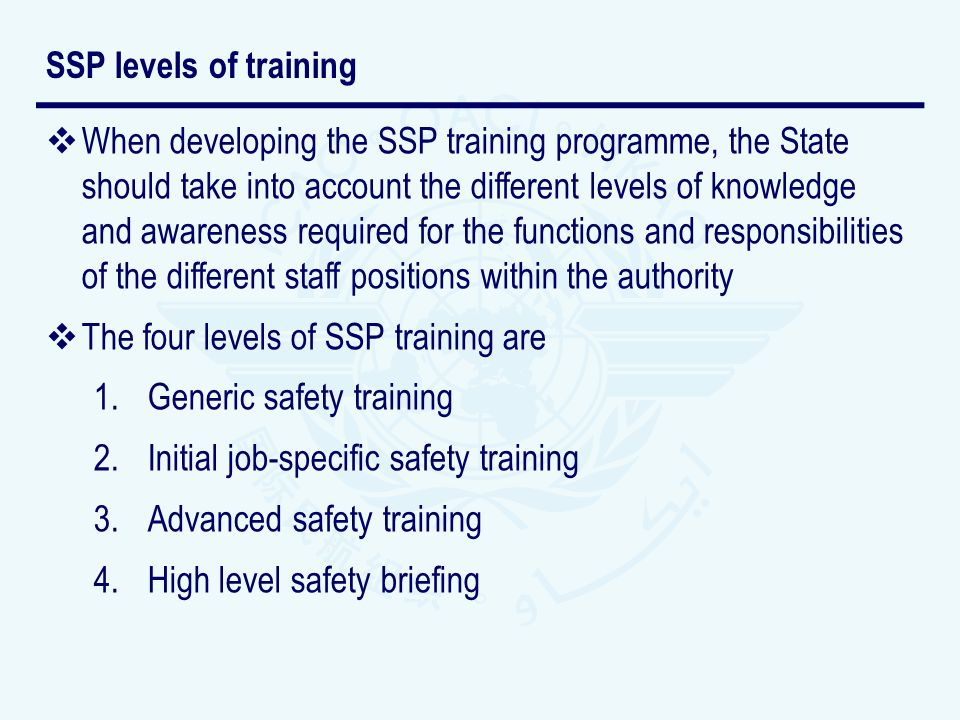 When developing the SSP training programme, the State should take into account the different levels of knowledge and awareness required for the functions and responsibilities of the different staff positions within the authority The four levels of SSP training are 1.Generic safety training 2.Initial job-specific safety training 3.Advanced safety training 4.High level safety briefing SSP levels of training