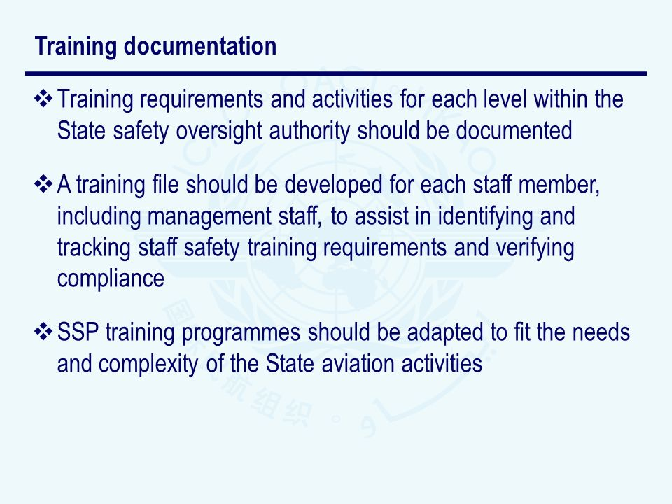 Training requirements and activities for each level within the State safety oversight authority should be documented A training file should be developed for each staff member, including management staff, to assist in identifying and tracking staff safety training requirements and verifying compliance SSP training programmes should be adapted to fit the needs and complexity of the State aviation activities Training documentation