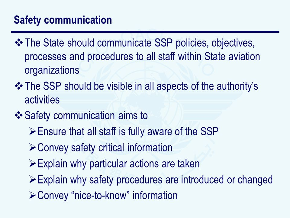 The State should communicate SSP policies, objectives, processes and procedures to all staff within State aviation organizations The SSP should be visible in all aspects of the authoritys activities Safety communication aims to Ensure that all staff is fully aware of the SSP Convey safety critical information Explain why particular actions are taken Explain why safety procedures are introduced or changed Convey nice-to-know information Safety communication