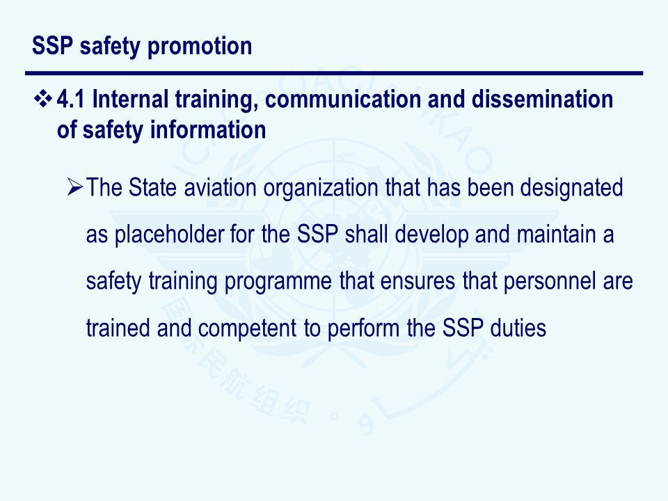 4.1 Internal training, communication and dissemination of safety information The State aviation organization that has been designated as placeholder for the SSP shall develop and maintain a safety training programme that ensures that personnel are trained and competent to perform the SSP duties SSP safety promotion