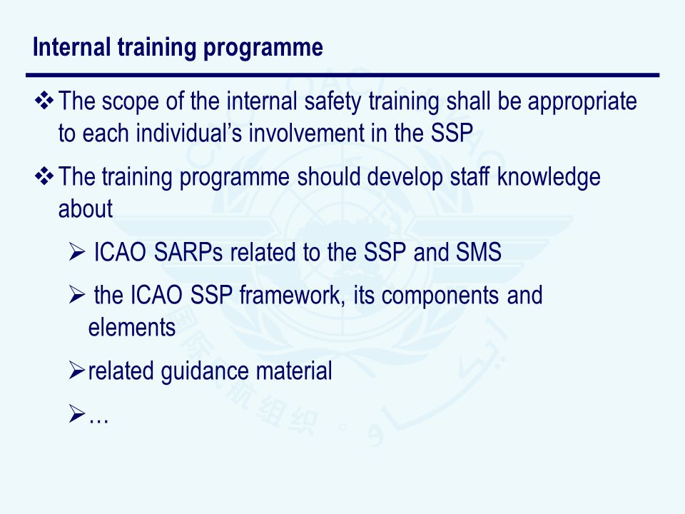 The scope of the internal safety training shall be appropriate to each individuals involvement in the SSP The training programme should develop staff knowledge about ICAO SARPs related to the SSP and SMS the ICAO SSP framework, its components and elements related guidance material … Internal training programme