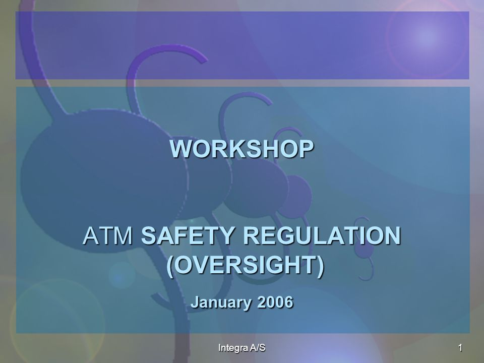Integra A/S1 WORKSHOP ATM SAFETY REGULATION (OVERSIGHT) January 2006 WORKSHOP ATM SAFETY REGULATION (OVERSIGHT) January 2006