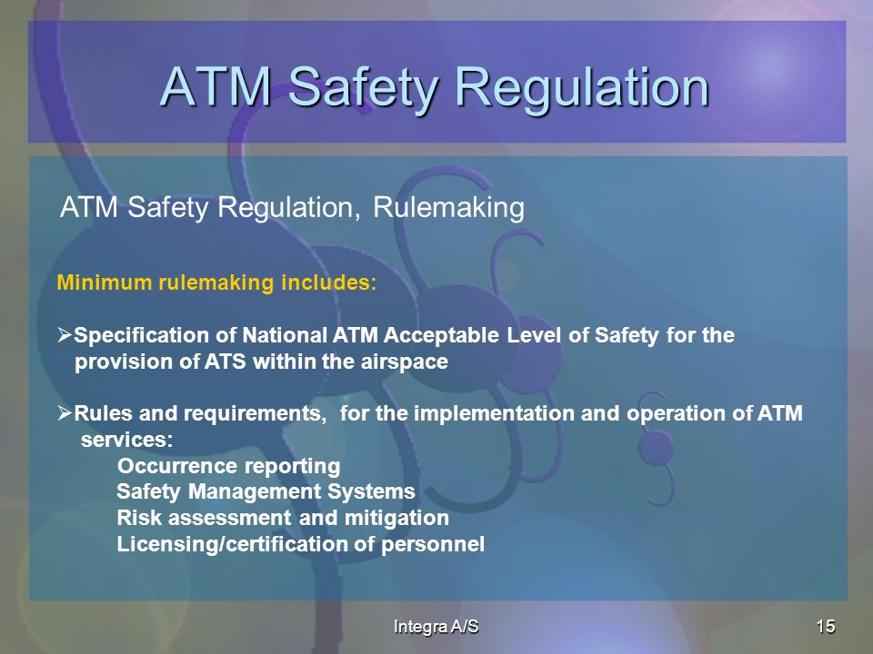 Integra A/S15 ATM Safety Regulation ATM Safety Regulation, Rulemaking Minimum rulemaking includes: Specification of National ATM Acceptable Level of Safety for the provision of ATS within the airspace Rules and requirements, for the implementation and operation of ATM services: Occurrence reporting Safety Management Systems Risk assessment and mitigation Licensing/certification of personnel