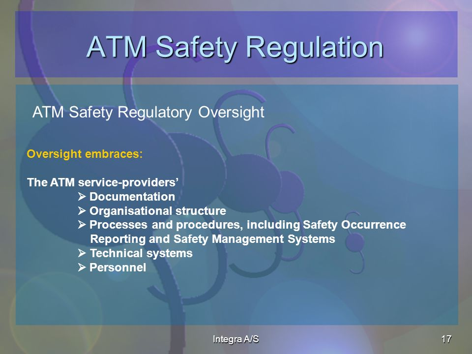 Integra A/S17 ATM Safety Regulation ATM Safety Regulatory Oversight Oversight embraces: The ATM service-providers Documentation Organisational structure Processes and procedures, including Safety Occurrence Reporting and Safety Management Systems Technical systems Personnel