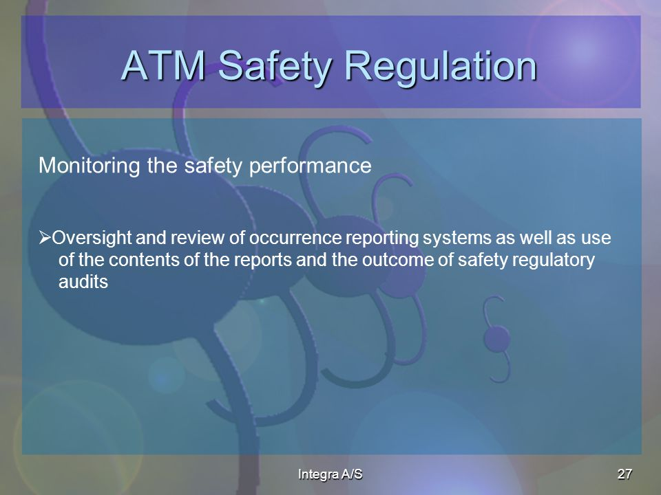 Integra A/S27 ATM Safety Regulation Monitoring the safety performance Oversight and review of occurrence reporting systems as well as use of the contents of the reports and the outcome of safety regulatory audits