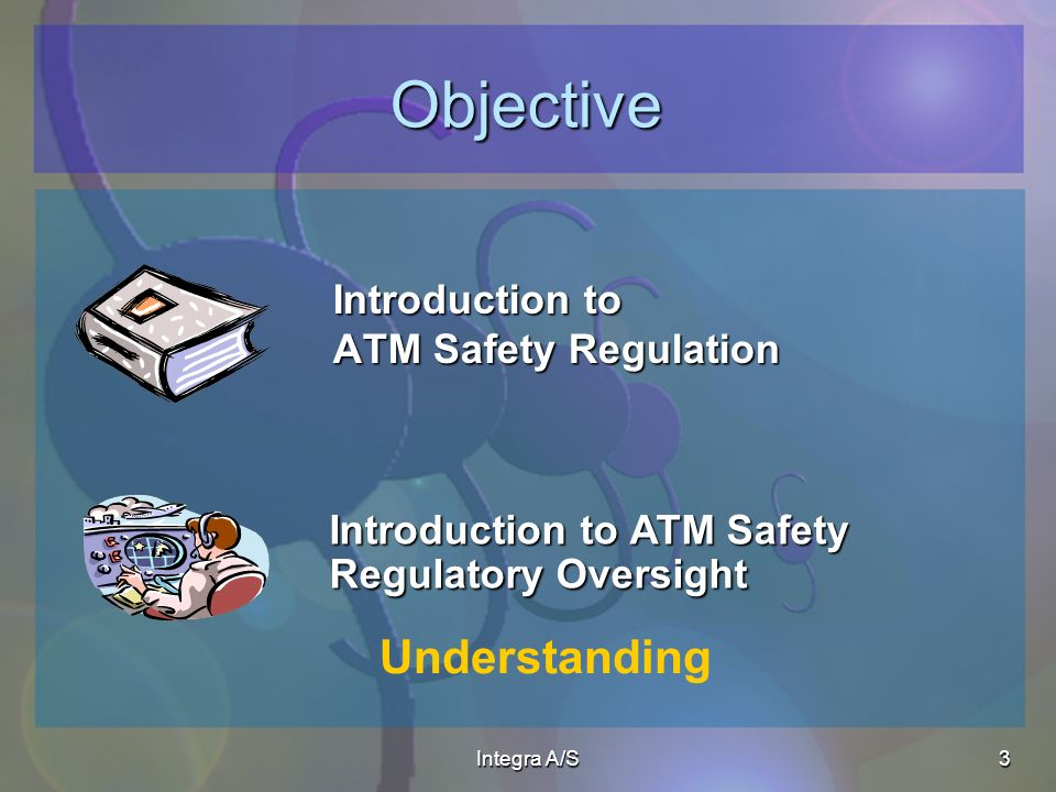 Integra A/S3 Objective Introduction to ATM Safety Regulation Introduction to ATM Safety Regulatory Oversight Understanding