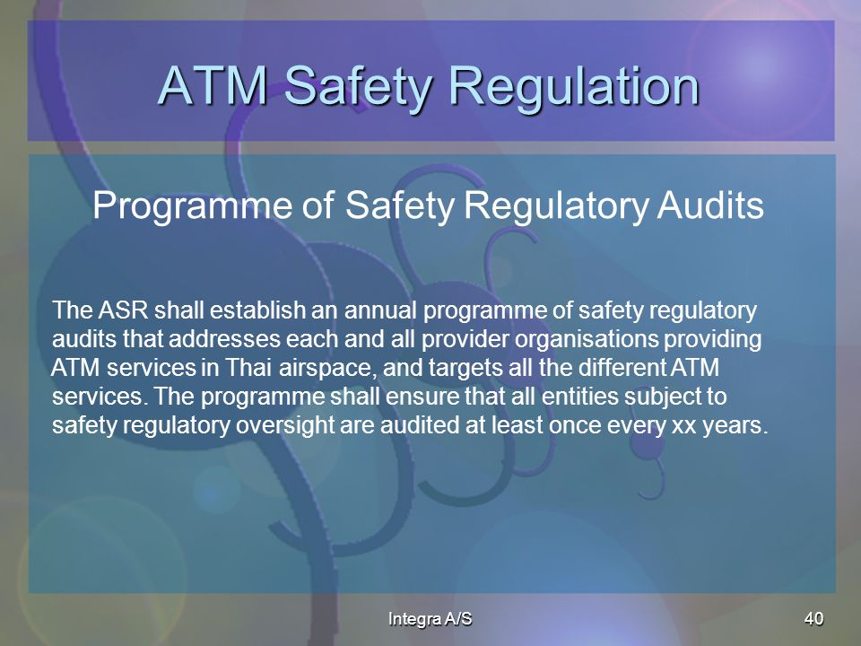 Integra A/S40 ATM Safety Regulation Programme of Safety Regulatory Audits The ASR shall establish an annual programme of safety regulatory audits that addresses each and all provider organisations providing ATM services in Thai airspace, and targets all the different ATM services.