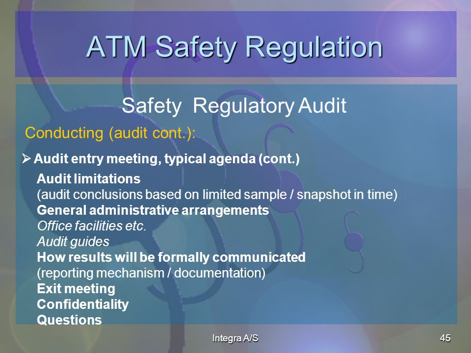 Integra A/S45 ATM Safety Regulation Safety Regulatory Audit Audit entry meeting, typical agenda (cont.) Conducting (audit cont.): Audit limitations (audit conclusions based on limited sample / snapshot in time) General administrative arrangements Office facilities etc.