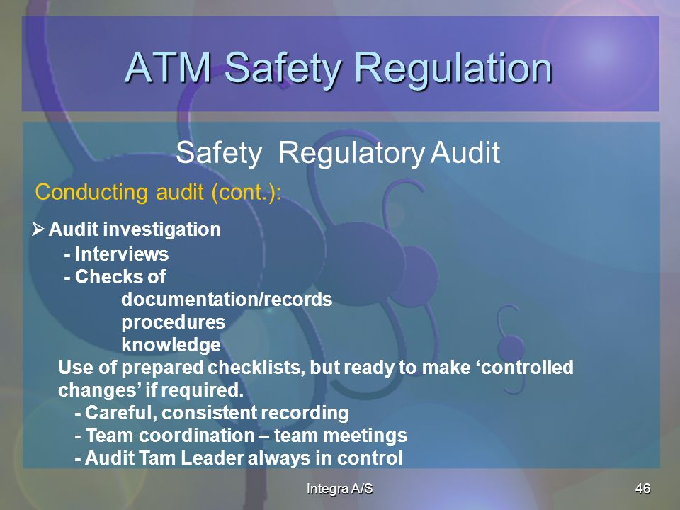 Integra A/S46 ATM Safety Regulation Safety Regulatory Audit Audit investigation Conducting audit (cont.): - Interviews - Checks of documentation/records procedures knowledge Use of prepared checklists, but ready to make controlled changes if required.
