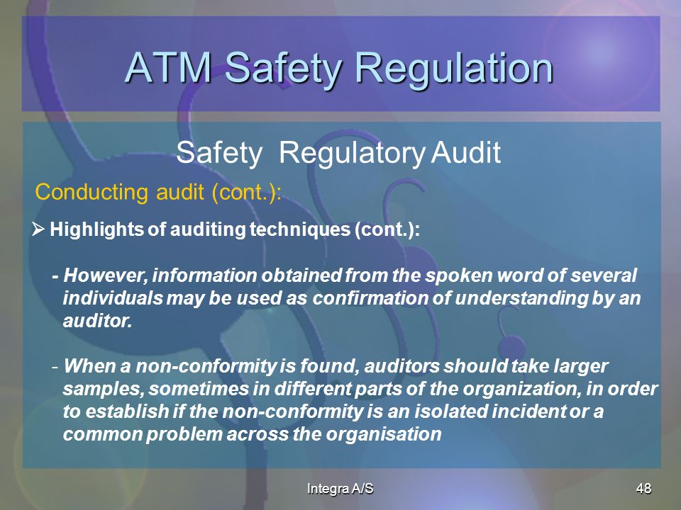 Integra A/S48 ATM Safety Regulation Safety Regulatory Audit Highlights of auditing techniques (cont.): Conducting audit (cont.): - However, information obtained from the spoken word of several individuals may be used as confirmation of understanding by an auditor.