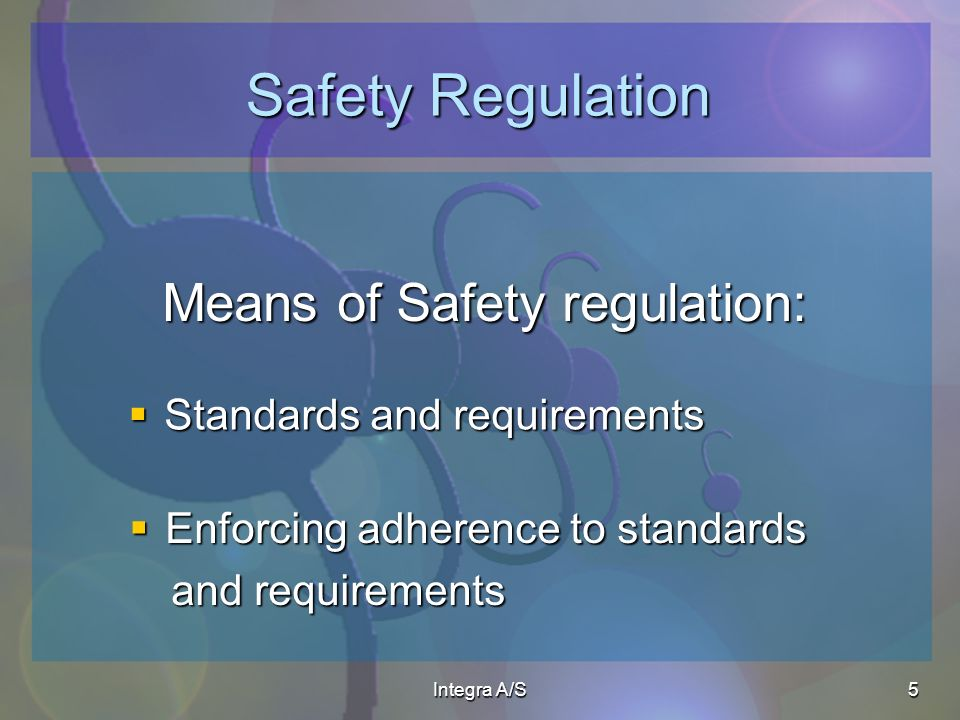 Integra A/S5 Safety Regulation Means of Safety regulation: Standards and requirements Standards and requirements Enforcing adherence to standards Enforcing adherence to standards and requirements and requirements