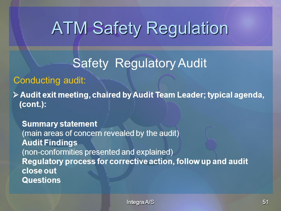 Integra A/S51 ATM Safety Regulation Safety Regulatory Audit Audit exit meeting, chaired by Audit Team Leader; typical agenda, (cont.): Conducting audit: Summary statement (main areas of concern revealed by the audit) Audit Findings (non-conformities presented and explained) Regulatory process for corrective action, follow up and audit close out Questions