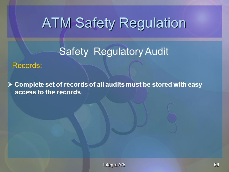 Integra A/S59 ATM Safety Regulation Safety Regulatory Audit Complete set of records of all audits must be stored with easy access to the records Records: