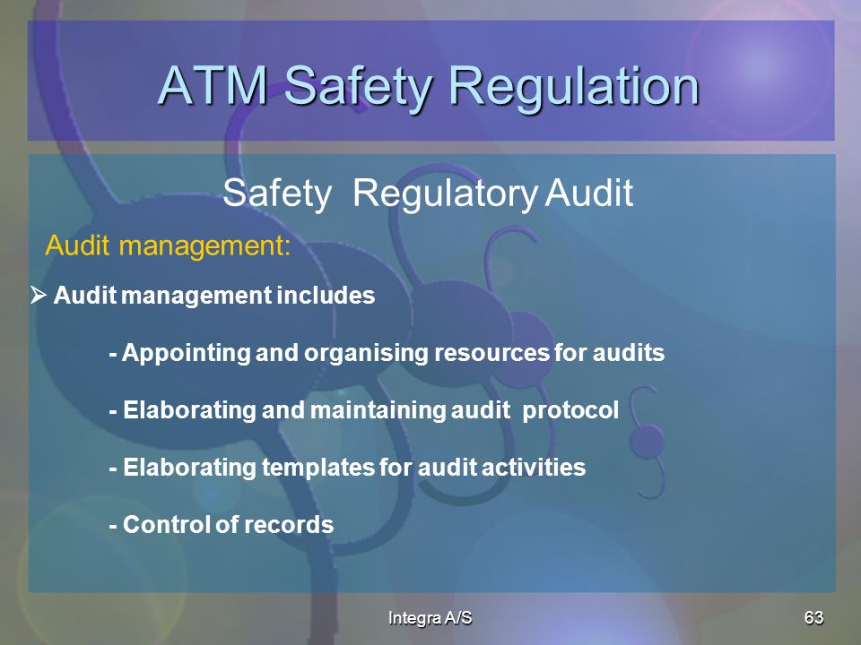 Integra A/S63 ATM Safety Regulation Safety Regulatory Audit Audit management includes - Appointing and organising resources for audits - Elaborating and maintaining audit protocol - Elaborating templates for audit activities - Control of records Audit management: