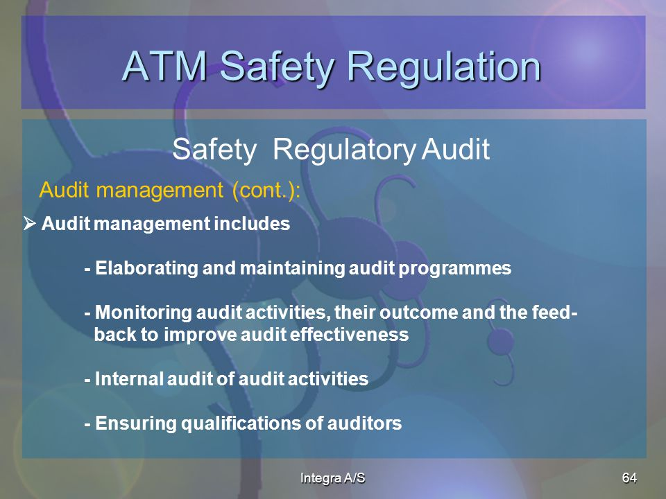 Integra A/S64 ATM Safety Regulation Safety Regulatory Audit Audit management includes - Elaborating and maintaining audit programmes - Monitoring audit activities, their outcome and the feed- back to improve audit effectiveness - Internal audit of audit activities - Ensuring qualifications of auditors Audit management (cont.):