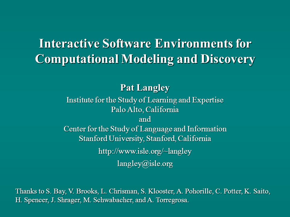 Pat Langley Institute for the Study of Learning and Expertise Palo Alto, California and Center for the Study of Language and Information Stanford University, Stanford, California http://www.isle.org/~langley langley@isle.org Interactive Software Environments for Computational Modeling and Discovery Thanks to S.