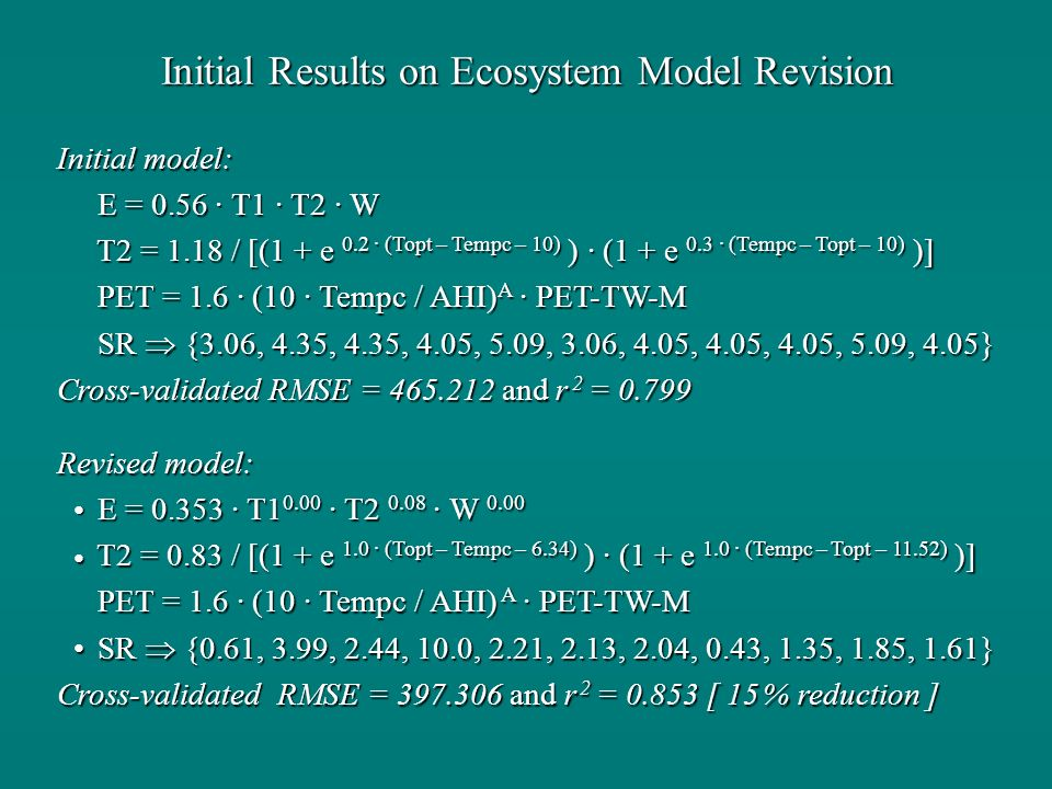 Initial Results on Ecosystem Model Revision Initial model: E = 0.56 · T1 · T2 · W E = 0.56 · T1 · T2 · W T2 = 1.18 / [(1 + e 0.2 · (Topt – Tempc – 10) ) · (1 + e 0.3 · (Tempc – Topt – 10) )] T2 = 1.18 / [(1 + e 0.2 · (Topt – Tempc – 10) ) · (1 + e 0.3 · (Tempc – Topt – 10) )] PET = 1.6 · (10 · Tempc / AHI) A · PET-TW-M PET = 1.6 · (10 · Tempc / AHI) A · PET-TW-M SR {3.06, 4.35, 4.35, 4.05, 5.09, 3.06, 4.05, 4.05, 4.05, 5.09, 4.05} SR {3.06, 4.35, 4.35, 4.05, 5.09, 3.06, 4.05, 4.05, 4.05, 5.09, 4.05} Cross-validated RMSE = 465.212 and r 2 = 0.799 Revised model: E = 0.353 · T1 0.00 · T2 0.08 · W 0.00 E = 0.353 · T1 0.00 · T2 0.08 · W 0.00 T2 = 0.83 / [(1 + e 1.0 · (Topt – Tempc – 6.34) ) · (1 + e 1.0 · (Tempc – Topt – 11.52) )] T2 = 0.83 / [(1 + e 1.0 · (Topt – Tempc – 6.34) ) · (1 + e 1.0 · (Tempc – Topt – 11.52) )] PET = 1.6 · (10 · Tempc / AHI) A · PET-TW-M PET = 1.6 · (10 · Tempc / AHI) A · PET-TW-M SR {0.61, 3.99, 2.44, 10.0, 2.21, 2.13, 2.04, 0.43, 1.35, 1.85, 1.61} SR {0.61, 3.99, 2.44, 10.0, 2.21, 2.13, 2.04, 0.43, 1.35, 1.85, 1.61} Cross-validated RMSE = 397.306 and r 2 = 0.853 [ 15 % reduction ]