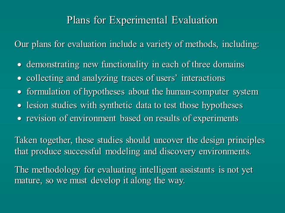Plans for Experimental Evaluation demonstrating new functionality in each of three domains demonstrating new functionality in each of three domains collecting and analyzing traces of users interactions collecting and analyzing traces of users interactions formulation of hypotheses about the human-computer system formulation of hypotheses about the human-computer system lesion studies with synthetic data to test those hypotheses lesion studies with synthetic data to test those hypotheses revision of environment based on results of experiments revision of environment based on results of experiments Our plans for evaluation include a variety of methods, including: Taken together, these studies should uncover the design principles that produce successful modeling and discovery environments.