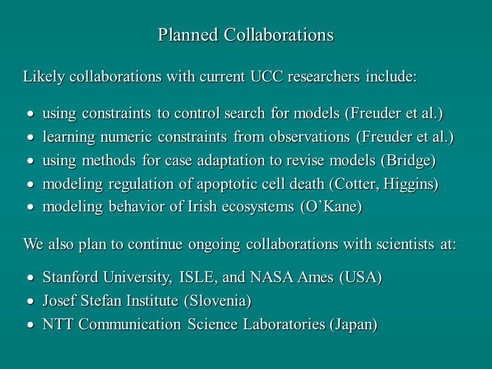 Planned Collaborations using constraints to control search for models (Freuder et al.) using constraints to control search for models (Freuder et al.) learning numeric constraints from observations (Freuder et al.) learning numeric constraints from observations (Freuder et al.) using methods for case adaptation to revise models (Bridge) using methods for case adaptation to revise models (Bridge) modeling regulation of apoptotic cell death (Cotter, Higgins) modeling regulation of apoptotic cell death (Cotter, Higgins) modeling behavior of Irish ecosystems (OKane) modeling behavior of Irish ecosystems (OKane) Likely collaborations with current UCC researchers include: We also plan to continue ongoing collaborations with scientists at: Stanford University, ISLE, and NASA Ames (USA) Stanford University, ISLE, and NASA Ames (USA) Josef Stefan Institute (Slovenia) Josef Stefan Institute (Slovenia) NTT Communication Science Laboratories (Japan) NTT Communication Science Laboratories (Japan)