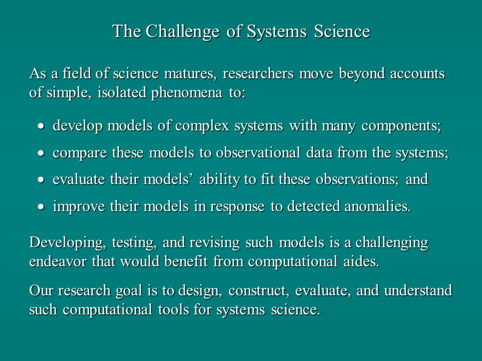 The Challenge of Systems Science develop models of complex systems with many components; develop models of complex systems with many components; compare these models to observational data from the systems; compare these models to observational data from the systems; evaluate their models ability to fit these observations; and evaluate their models ability to fit these observations; and improve their models in response to detected anomalies.