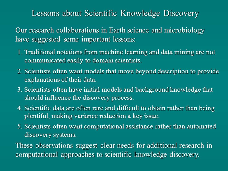 Lessons about Scientific Knowledge Discovery Our research collaborations in Earth science and microbiology have suggested some important lessons: 1.